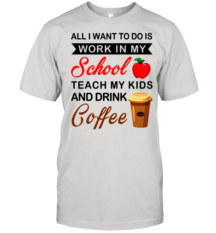 All I Want To Do Is Work In My School Teach My Kids And Drink Coffee shirt Classic Men's T-shirt
