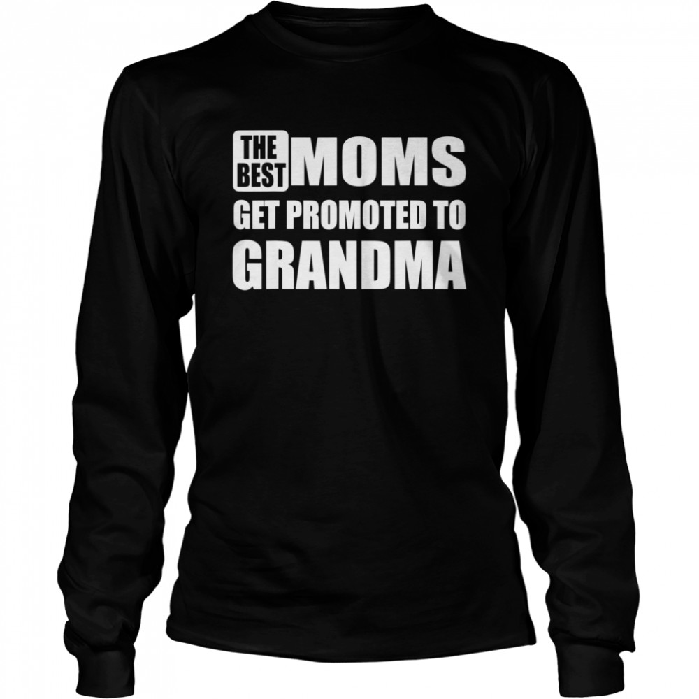 The Best Moms Get Promoted to Grandma Relationship  Long Sleeved T-shirt