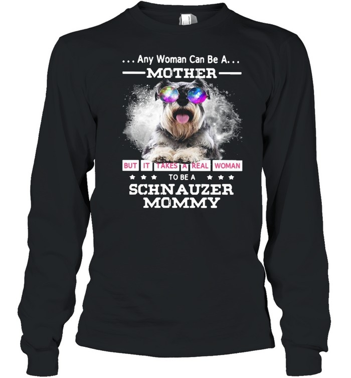 Any Woman Can Be A Mother But It Takes A Real Woman To Be A Schnauzer Mommy Long Sleeved T-shirt
